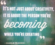 It's not just about creativity, it is about the person you're becoming while you're creating - Charles Peacock