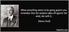 逆風の中にいると感じるとき、飛行機が飛び立つには、追い風でなく向かい風が必要だということを思い出すといい。  ヘンリー・フォード