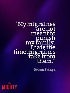 my migraines are not meant to punish my family. i hate the time migraines take from them.