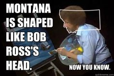 Montana is shaped like Bob Ross's head.