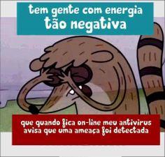 tem gente com energia tão negativa que quando fica on-line meu antivírus avisa que uma ameaça foi detectada                                                                                                                                                      Mais