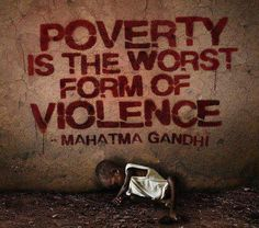 Poverty is the worst form of violence - Mahatma Gandhi