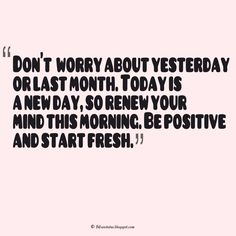 """""""Don't  worry about yesterday or last month. Today is a new day, so renew your mind this morning. Be positive and start fresh, Sunday Quotes #sunday #morning #quotes"""