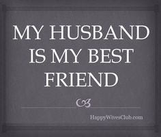 My husband is my best friend. I don't need or want anyone else around me. I am sooo happy with just him.