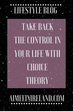 A blog on the concept and implementation of Choice Theory to take back the control in your life.  #choicetheory #control #yourlife #onelife #choices #courses #glasser #destiny #anxiety