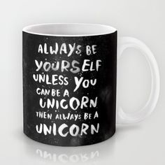I smile every single time I see this. And if you don't get it, that's okay. You can still come over here and sit beside me. :: Always be yourself. Unless you can be a unicorn, then always be a unicorn. Mug