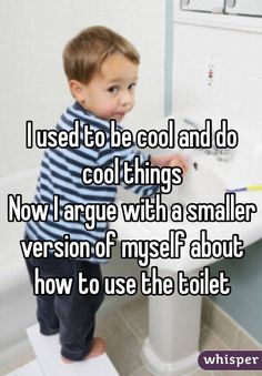 """I used to be cool and do cool things. Now I argue with a smaller version of myself about how to use the toilet"""