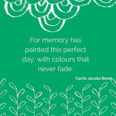 For memory has painted this perfect day with colours that never fade. What a lovely happy quote...