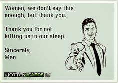 Women, thank you for not killing us in our sleep.  -Men