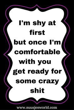 I'm shy at first but once i'm comfortable with you get ready for some crazy shit