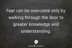 Fear can be overcome only by walking through the door to greater knowledge and understanding. www.garygreenfield.com