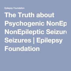 The Truth about Psychogenic NonEpileptic Seizures | Epilepsy Foundation