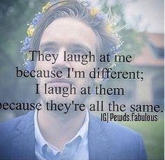 They laugh at me because I'm different; I laugh at them because they are all the same. Not a pewdiepie quote (I checked) but I still like it