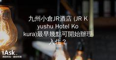 九州小倉JR酒店 (JR Kyushu Hotel Kokura)最早幾點可開始辦理入住? by iAsk.tw