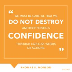 """We must be careful that we do not destroy another person's confidence through careless words or actions.""—President Thomas S. Monson, ""Love—the Essence of the Gospel"" Lds Quotes, Quotable Quotes, Great Quotes, Quotes To Live By, Mormon Quotes, Uplifting Quotes, Positive Quotes, Motivational Quotes, The Words"