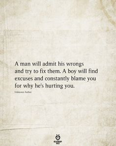 A Man Will Admit His Wrongs And Try To Fix Them <br> A man will admit his wrongs and try to fix them. A boy will find excuses and constantly blame you for why he's hurting you. Hurt Quotes, Strong Quotes, Wisdom Quotes, Words Quotes, Wise Words, Quotes To Live By, Me Quotes, Attitude Quotes, 2015 Quotes