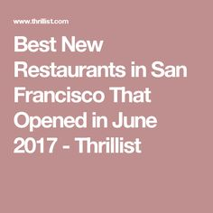 Best New Restaurants in San Francisco That Opened in June 2017 - Thrillist