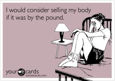 I would consider selling my body if it was by the pound.