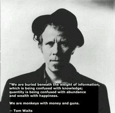 We are buried beneath the weight of information, which is being confused with knowledge; quantity is being confused with abundance and wealth with happiness. We are monkeys with money and guns. ~Tom Waits Saiba mais sobre este artista no E-Book Gratuito - 25 VOZES QUE MUDARAM A  HISTÓRIA DA MÚSICA. Clique na foto para fazer Download!