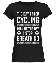 The Day I Stop Cycling Will Be The Day I Stop Breathing Tee Cycling T-shirt