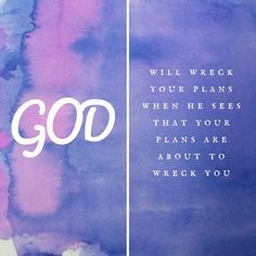 God will wreck your plans when He see that your plans are about to wreck you