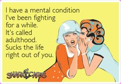 I have a mental condition I've been fighting for a while. It's called adulthood. Sucks the life right out of you. Great Quotes, Funny Quotes, Random Quotes, Smiles And Laughs, I Love To Laugh, E Cards, Adult Humor, The Life, I Laughed