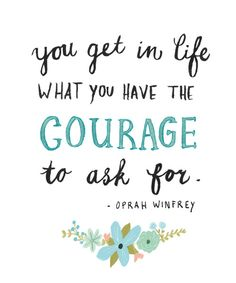"""You get in life what you have the courage to ask for."" Oprah Winfrey"