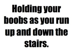 don't need to be running up and down the stairs, running on a flat surface = boobs in hands for me