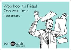 Woo hoo, it's Friday! Ohh wait. I'm a freelancer.  #Freelancer, #FreelancerJokes, #SelfEmployed