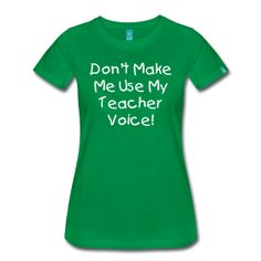 Don't Make Me Use My Teacher Voice  http://kreativeinkinder.spreadshirt.com/