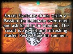 Secret Starbucks drink: Order a passion tea lemonade sweetened and ask for it to be blended. The result is a sweet and refreshing slushy! Perfect for the summer.