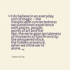 i do believe in an everyday sort of magic - the connectedness we sometimes experience with places, people, works of art, and the like; the eerie appropriateness of moments of synchronicity; the whispered voice, the hidden presence, when we think we're alone ~ charles de lint