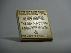 There are three things all wise men fear: The sea in a storm, a night with no moon, & the anger of a gentle man.