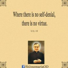 St. Josemaria Escriva.    We're so pleasure obsessed in this country.  So sensation focused.  So self-centered and immature.  I include myself.  Yet, as Catholics, we're called to embrace pain, suffering, humility and mortification of the senses.   We must be Catholic first and foremost.