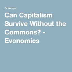Can Capitalism Survive Without the Commons? - Evonomics