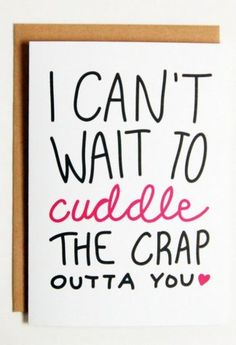 Funny Valentines Cards for him: I can't wait to cuddle the crap outta you. So, basically, that's like a sh*tload of cuddles, right? This long distance lovers card is available from by Sea and Sky here