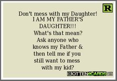 Don't mess with my Daughter! I AM MY FATHER'S DAUGHTER!!! What's that mean? Ask anyone who knows my Father & then tell me if you still want to mess with my kid?