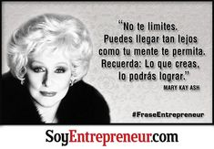 Kay Ash Frases Mary Kay Ash is the founder of Mary Kay Cosmetics, a company that has helped more than half a million women fulfill their dream of having a business. Ash was named as one of the 25 most influential business leaders in the last 35 years. Mary Kay Ash, Mary Mary, Mary Kay Cosmetics, Motivational Quotes, Inspirational Quotes, Image Skincare, Wonder Quotes, Beauty Consultant, Entrepreneur Quotes