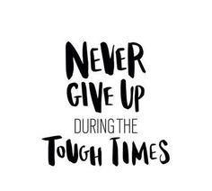 Никогда не сдавайся даже в трудные времена.