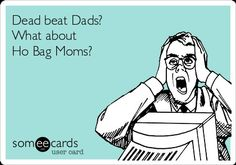 If dead beat dads can be jailed...how about Ho Bag Moms who collect child support while trying to guess Who's the daddy! Thankfully laws they are a changing! Soon your next generation will be able to sue for all that child support you collected!