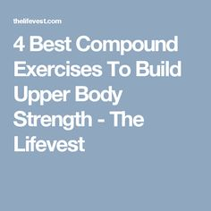4 Best Compound Exercises To Build Upper Body Strength - The Lifevest