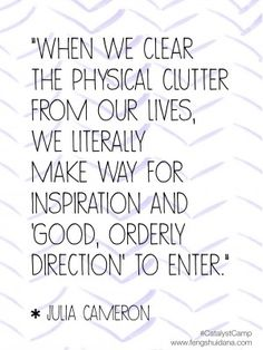 Clearing Clutter Creates Inspiration : The commonsense wisdom of the basics of feng shui: clear some junk out of the way and you will get inspired. Great Quotes, Quotes To Live By, Me Quotes, Motivational Quotes, Inspirational Quotes, Qoutes, Organization Quotes, Vanity Organization, Julia Cameron