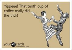 Yippeee! That tenth cup of coffee really did the trick!