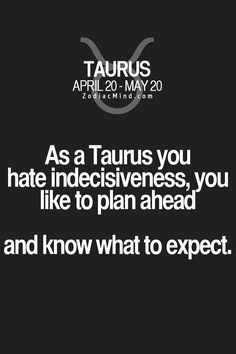 As a Taurus you hate indecisiveness, you like to plan ahead, and know what to expect.