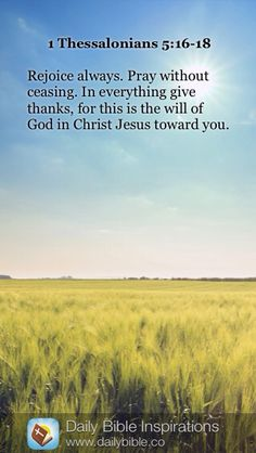 DAILY BIBLE INSPIRATION: Rejoice always. Pray without ceasing. In everything give thanks, for this is the will of God in Christ Jesus toward you. ~ {1 THESSALONIANS 5:16-18}