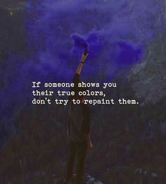 If someone shows you their true colors dont try to repaint them.