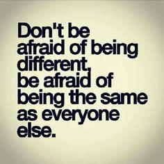 No tengas miedo de ser diferente, ten miedo de ser igual a todos los demas