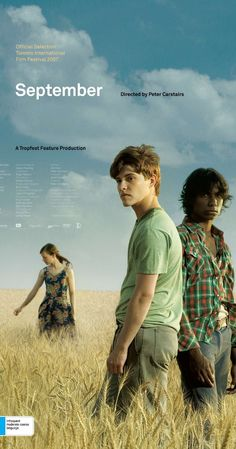 Directed by Peter Carstairs.  With Xavier Samuel, Clarence John Ryan, Kieran Darcy-Smith, Kelton Pell. Set in the Australian wheat-belt in 1968, SEPTEMBER is a character driven film about two 15 year old boys - one black, one white - whose friendship begins to fall apart under the stress of a changing world. The film is about the boys trying to hold their friendship together in spite of the pressures imposed upon them by a turbulent social and political climate.
