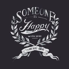 Someone is happy with less than you have.