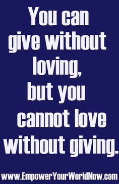 You can give without loving but you cannot love without giving. Do you agree? www.EmpowerYourWorldNow.com